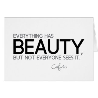 QUOTES: Confucius: Everything has beauty Card