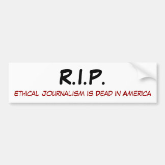 R.I.P., Ethical Journalism is Dead in America Bumper Sticker