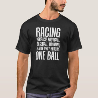 Racing Because Other Sports Only Require One Ball T-Shirt