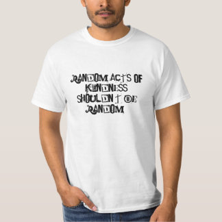 Random acts of kindness shouldn't be random! tee shirt