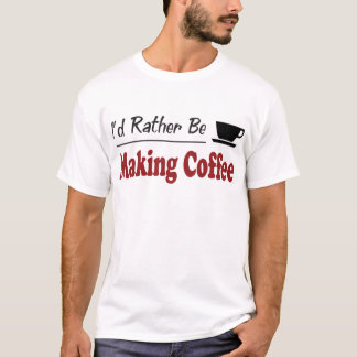 Rather Be Making Coffee T-Shirt