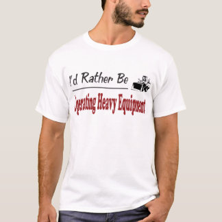 Rather Be Operating Heavy Equipment T-Shirt