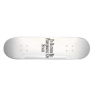 Rather Be Performing On Stage Custom Skate Board