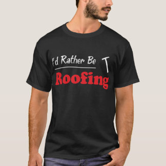 Rather Be Roofing T-Shirt