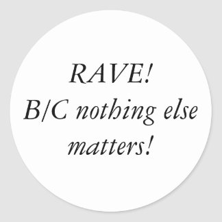 RAVE!B/C nothing else matters! Round Sticker