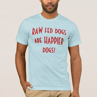 Raw Fed Dogs Are Happier Dogs! T-Shirt