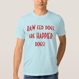 Raw Fed Dogs Are Happier Dogs! Tshirts