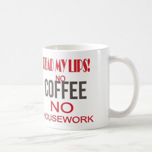 READ MY LIPS - NO COFFEE NO HOUSEWORK! COFFEE MUG