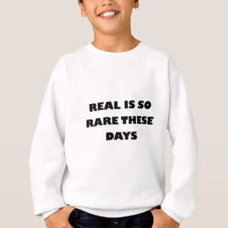 real is so rare these days sweatshirt