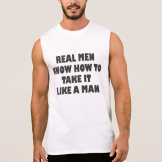 REAL MEN KNOW HOW TO TAKE IT LIKE A MAN SLEEVELESS SHIRT