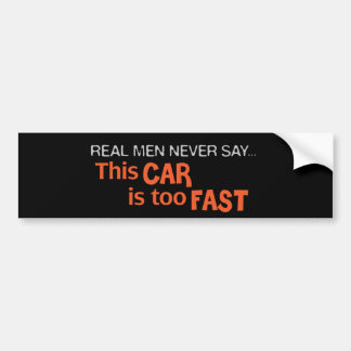 Real Men Never Say This Car Is Too Fast! Bumper Sticker
