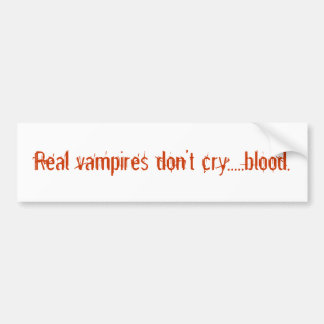 Real vampires don't cry.....blood. bumper sticker