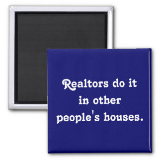 Realtors do itin other people's houses. magnet
