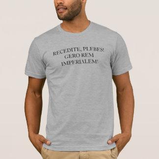 RECEDITE, PLEBES!  GERO REM IMPERIALEM! T-Shirt