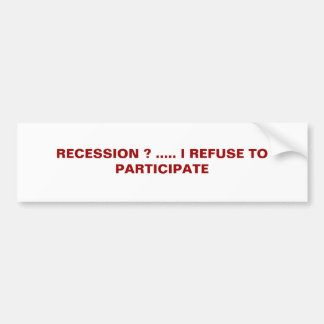 RECESSION ? ..... I REFUSE TO PARTICIPATE BUMPER STICKER