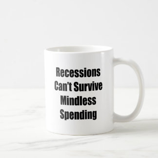Recessions Can't Survive Mindless Spending Coffee Mugs