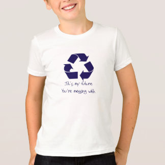 Recycle it's my Future Your messing With T-Shirt