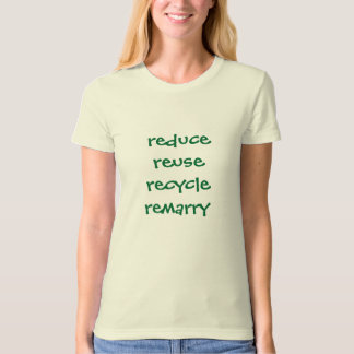 reduce reuse recycle remarry t- shirt