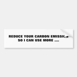 REDUCE YOUR CARBON EMISSIONSO I CAN USE MORE .... BUMPER STICKER