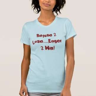 Refuse 2 Lose....Eager 2 Win! T-Shirt