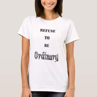 Refuse to be Ordinary T-Shirt