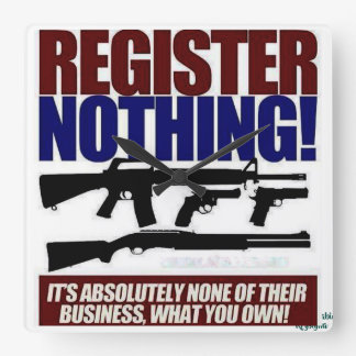 REGISTER NOTHING...GUN OWNERSHIP IS YOUR BUSINESS! SQUARE WALL CLOCK