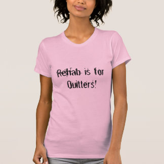 Rehab is for Quitters! T-Shirt