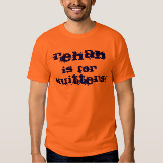 rehab is for quitters! t-shirts