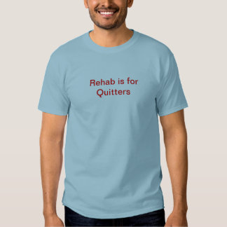 Rehab is for Quitters T Shirts