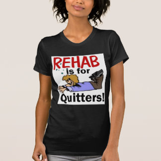 rehab is for QUITTERS! T Shirts
