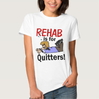 rehab is for QUITTERS! Tees