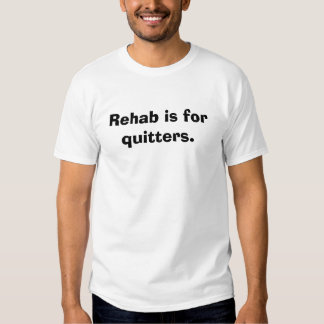 Rehab is for quitters. tshirt