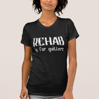 REHAB is for quitters Tshirt