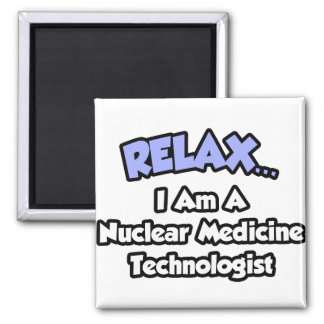 Relax .. I am a Nuclear Medicine Technologist Refrigerator Magnet