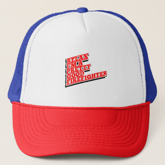 Relax I'm a pretty good FIREFIGHTER Trucker Hat