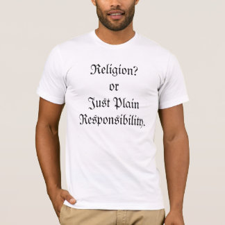 Religion?  or Just Plain Responsibility. T-Shirt