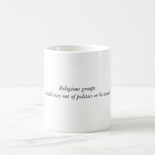 Religious groupsshould stay out of politics or ... coffee mugs