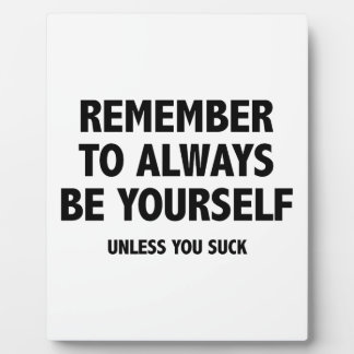 Remember To Always Be Yourself. Unless You Suck. Plaque