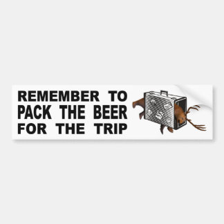 Remember To Pack The Beer For The Trip Bumper Sticker