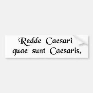 Render unto Caesar the things that are Caesar's. Bumper Sticker
