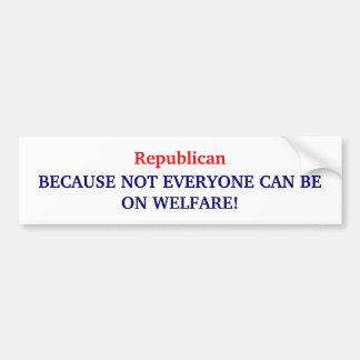 Republican, BECAUSE NOT EVERYONE CAN BE ON WELF... Bumper Sticker