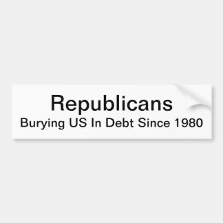 Republicans - Burying US In Debt Since 1980 Bumper Sticker