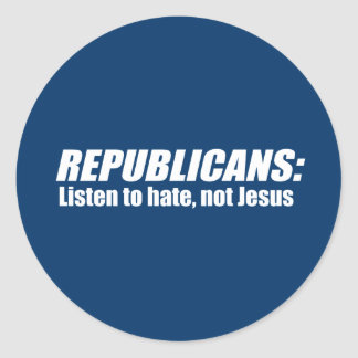 Republicans - Listen to hate not Jesus Stickers