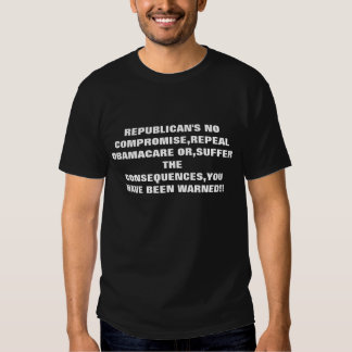 REPUBLICAN'S NO COMPROMISE,REPEAL OBAMACARE OR,... T-SHIRTS