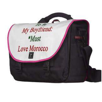 Requirements To Be My Boyfriend Must Love Morocco Laptop Bags