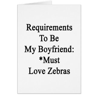 Requirements To Be My Boyfriend Must Love Zebras Greeting Cards