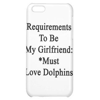 Requirements To Be My Girlfriend Must Love Dolphin Case For iPhone 5C