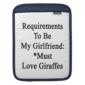 Requirements To Be My Girlfriend Must Love Giraffe iPad Sleeves