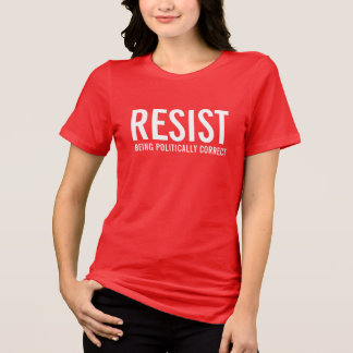 Resist being politically correct. T-Shirt