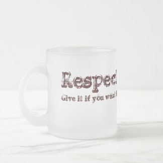 Respect: give it if you want it. frosted glass coffee mug